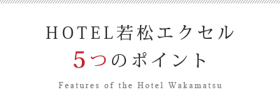 HOTEL若松エクセル 5つのポイント Features of the Hotel Wakamatsu